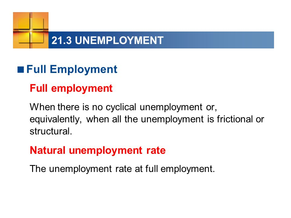 21.3 UNEMPLOYMENT  Full Employment Full employment When there is no cyclical unemployment or, equivalently, when all the unemployment is frictional or structural.