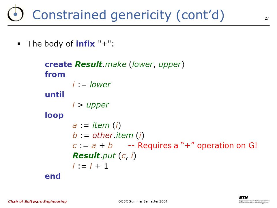 Chair of Software Engineering OOSC Summer Semester Constrained genericity (cont'd)  The body of infix + : create Result.make (lower, upper) from i := lower until i > upper loop a := item (i) b := other.item (i) c := a + b-- Requires a + operation on G.