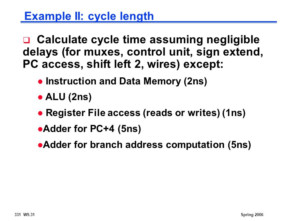 331 W9.31Spring 2006 Example II: cycle length  Calculate cycle time assuming negligible delays (for muxes, control unit, sign extend, PC access, shift left 2, wires) except: l Instruction and Data Memory (2ns) l ALU (2ns) l Register File access (reads or writes) (1ns) l Adder for PC+4 (5ns) l Adder for branch address computation (5ns)