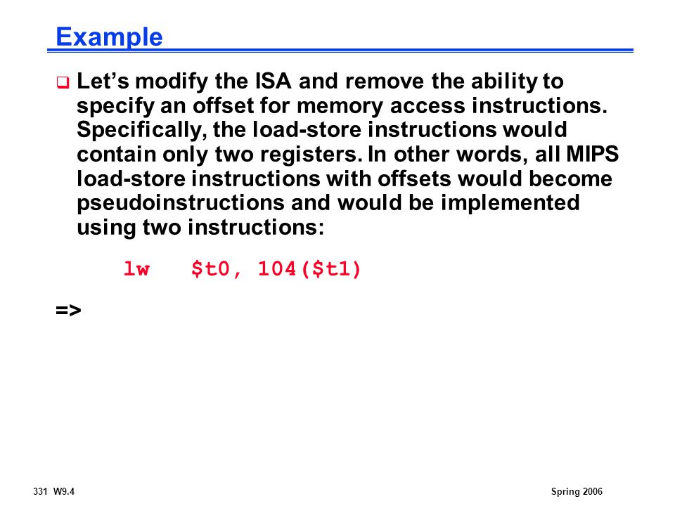 331 W9.4Spring 2006 Example  Let's modify the ISA and remove the ability to specify an offset for memory access instructions.