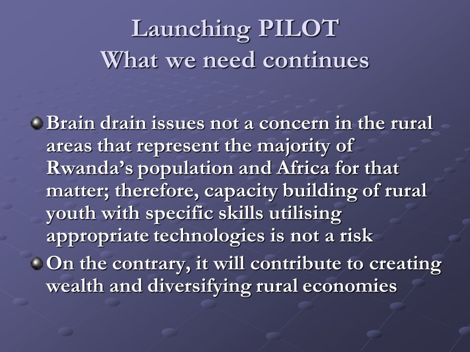 Launching PILOT What we need continues Brain drain issues not a concern in the rural areas that represent the majority of Rwanda's population and Africa for that matter; therefore, capacity building of rural youth with specific skills utilising appropriate technologies is not a risk On the contrary, it will contribute to creating wealth and diversifying rural economies