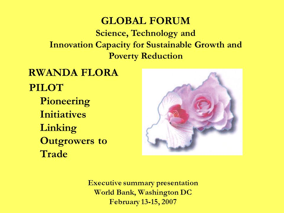 RWANDA FLORA PILOT Pioneering Initiatives Linking Outgrowers to Trade Executive summary presentation World Bank, Washington DC February 13-15, 2007 GLOBAL FORUM Science, Technology and Innovation Capacity for Sustainable Growth and Poverty Reduction