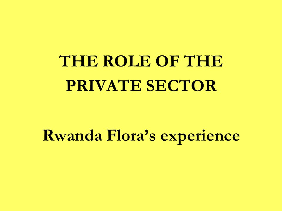 THE ROLE OF THE PRIVATE SECTOR Rwanda Flora's experience