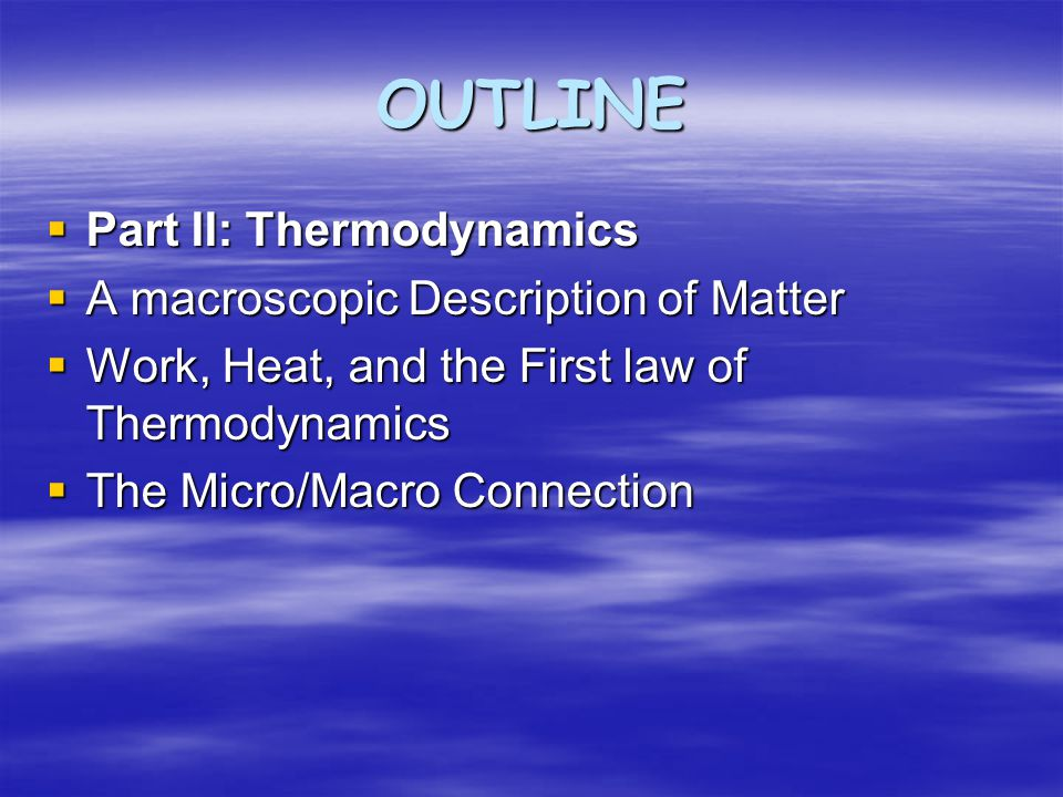 OUTLINE  Part II: Thermodynamics  A macroscopic Description of Matter  Work, Heat, and the First law of Thermodynamics  The Micro/Macro Connection