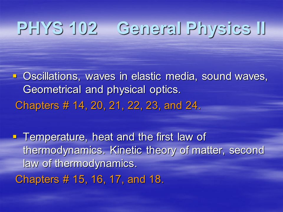 PHYS 102 General Physics II  Oscillations, waves in elastic media, sound waves, Geometrical and physical optics.