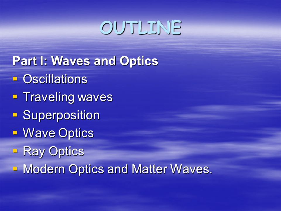 OUTLINE Part I: Waves and Optics  Oscillations  Traveling waves  Superposition  Wave Optics  Ray Optics  Modern Optics and Matter Waves.