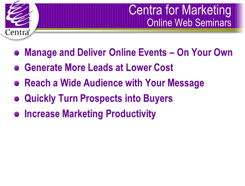 Centra for Marketing Online Web Seminars Manage and Deliver Online Events – On Your Own Generate More Leads at Lower Cost Reach a Wide Audience with Your Message Quickly Turn Prospects into Buyers Increase Marketing Productivity