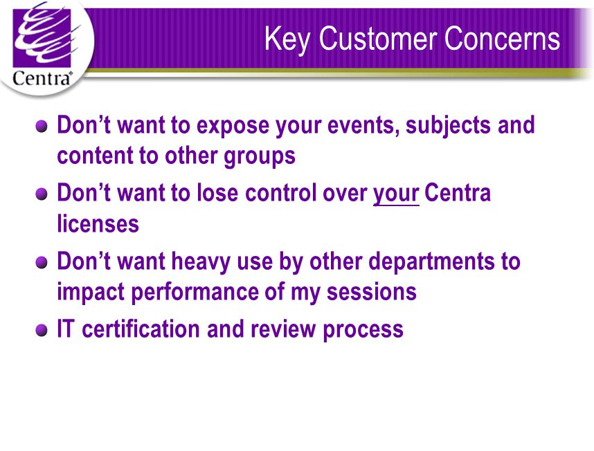 Key Customer Concerns Don't want to expose your events, subjects and content to other groups Don't want to lose control over your Centra licenses Don't want heavy use by other departments to impact performance of my sessions IT certification and review process
