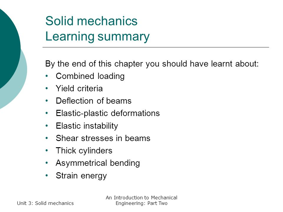 Unit 3: Solid mechanics An Introduction to Mechanical Engineering: Part Two Solid mechanics Learning summary By the end of this chapter you should have learnt about: Combined loading Yield criteria Deflection of beams Elastic-plastic deformations Elastic instability Shear stresses in beams Thick cylinders Asymmetrical bending Strain energy