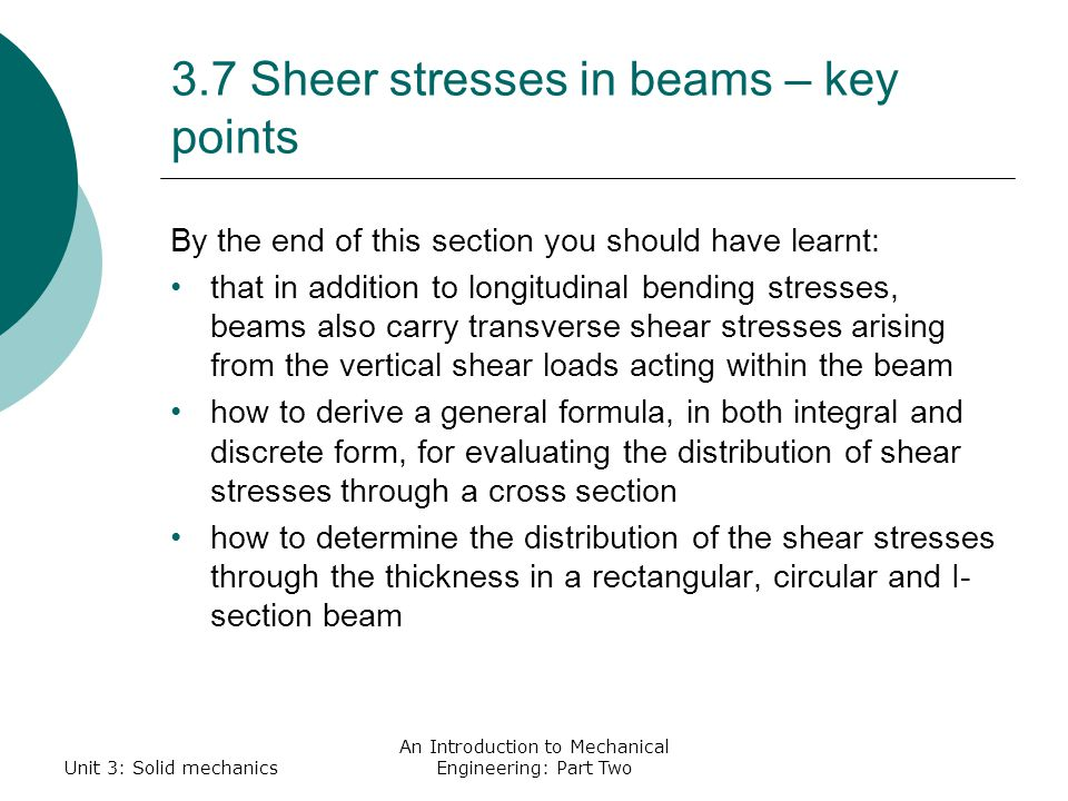 3.7 Sheer stresses in beams – key points By the end of this section you should have learnt: that in addition to longitudinal bending stresses, beams also carry transverse shear stresses arising from the vertical shear loads acting within the beam how to derive a general formula, in both integral and discrete form, for evaluating the distribution of shear stresses through a cross section how to determine the distribution of the shear stresses through the thickness in a rectangular, circular and I- section beam Unit 3: Solid mechanics An Introduction to Mechanical Engineering: Part Two