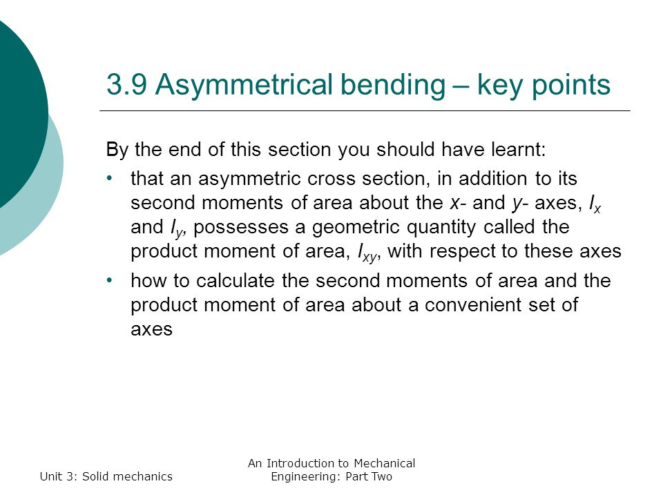 3.9 Asymmetrical bending – key points By the end of this section you should have learnt: that an asymmetric cross section, in addition to its second moments of area about the x- and y- axes, I x and I y, possesses a geometric quantity called the product moment of area, I xy, with respect to these axes how to calculate the second moments of area and the product moment of area about a convenient set of axes Unit 3: Solid mechanics An Introduction to Mechanical Engineering: Part Two