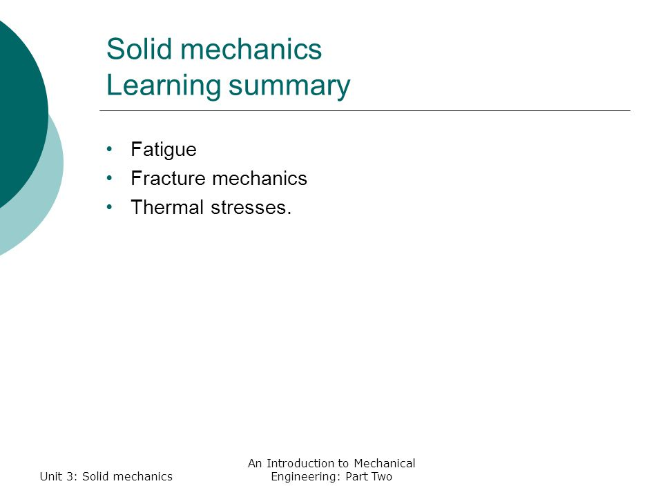 Unit 3: Solid mechanics An Introduction to Mechanical Engineering: Part Two Solid mechanics Learning summary Fatigue Fracture mechanics Thermal stresses.