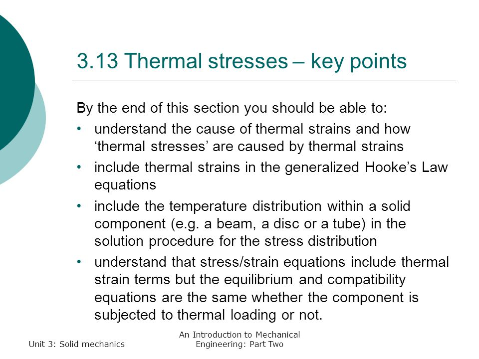 3.13 Thermal stresses – key points By the end of this section you should be able to: understand the cause of thermal strains and how 'thermal stresses' are caused by thermal strains include thermal strains in the generalized Hooke's Law equations include the temperature distribution within a solid component (e.g.