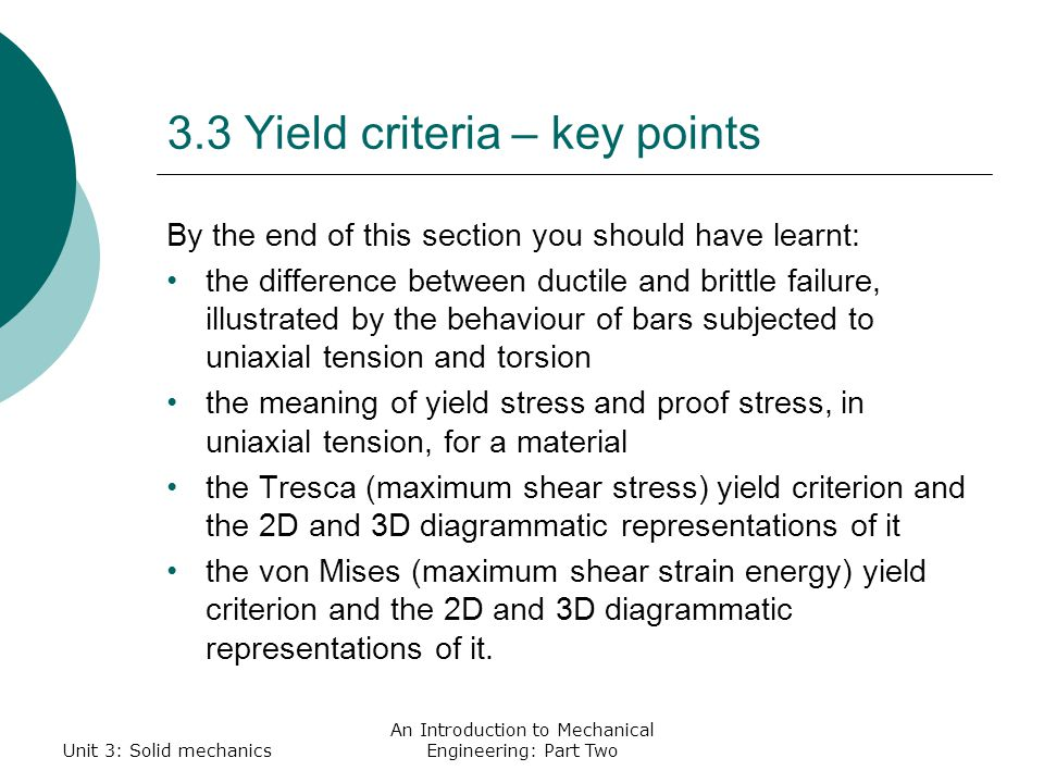 3.3 Yield criteria – key points By the end of this section you should have learnt: the difference between ductile and brittle failure, illustrated by the behaviour of bars subjected to uniaxial tension and torsion the meaning of yield stress and proof stress, in uniaxial tension, for a material the Tresca (maximum shear stress) yield criterion and the 2D and 3D diagrammatic representations of it the von Mises (maximum shear strain energy) yield criterion and the 2D and 3D diagrammatic representations of it.