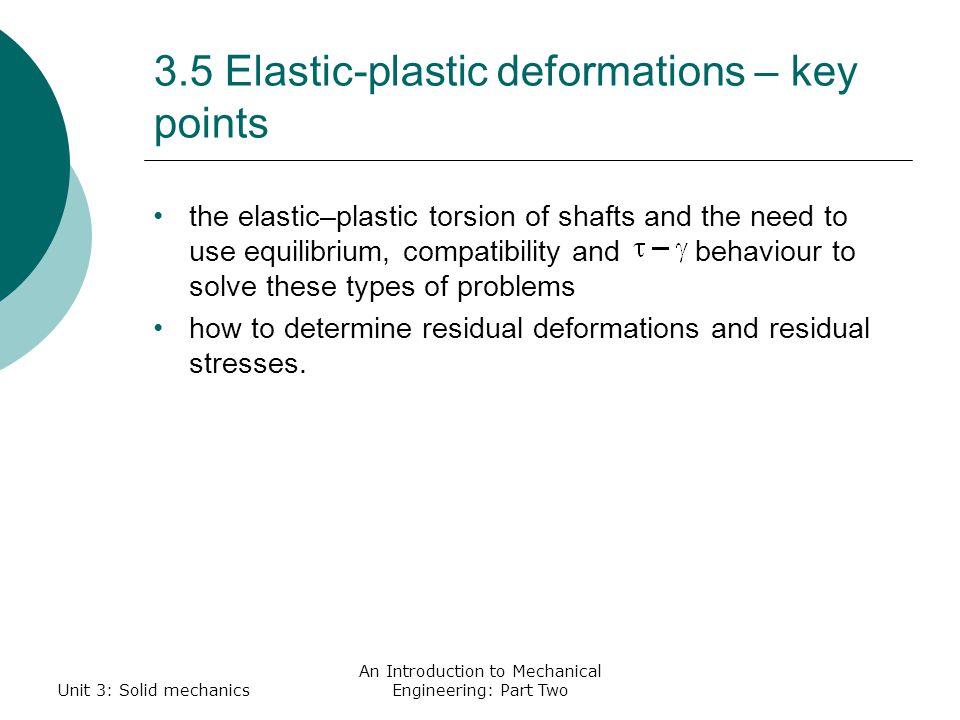 3.5 Elastic-plastic deformations – key points the elastic–plastic torsion of shafts and the need to use equilibrium, compatibility and behaviour to solve these types of problems how to determine residual deformations and residual stresses.