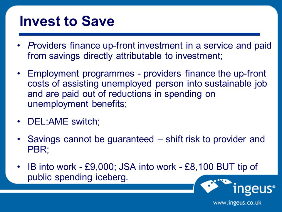 Invest to Save Providers finance up-front investment in a service and paid from savings directly attributable to investment; Employment programmes - providers finance the up-front costs of assisting unemployed person into sustainable job and are paid out of reductions in spending on unemployment benefits; DEL:AME switch; Savings cannot be guaranteed – shift risk to provider and PBR; IB into work - £9,000; JSA into work - £8,100 BUT tip of public spending iceberg.