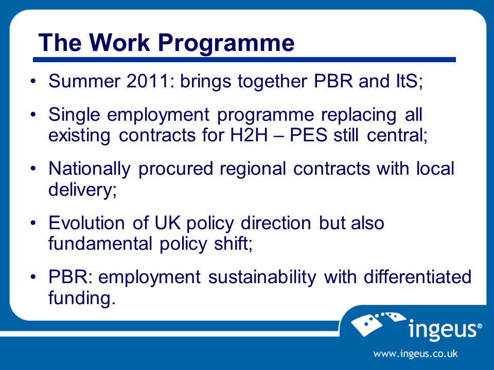 The Work Programme Summer 2011: brings together PBR and ItS; Single employment programme replacing all existing contracts for H2H – PES still central; Nationally procured regional contracts with local delivery; Evolution of UK policy direction but also fundamental policy shift; PBR: employment sustainability with differentiated funding.