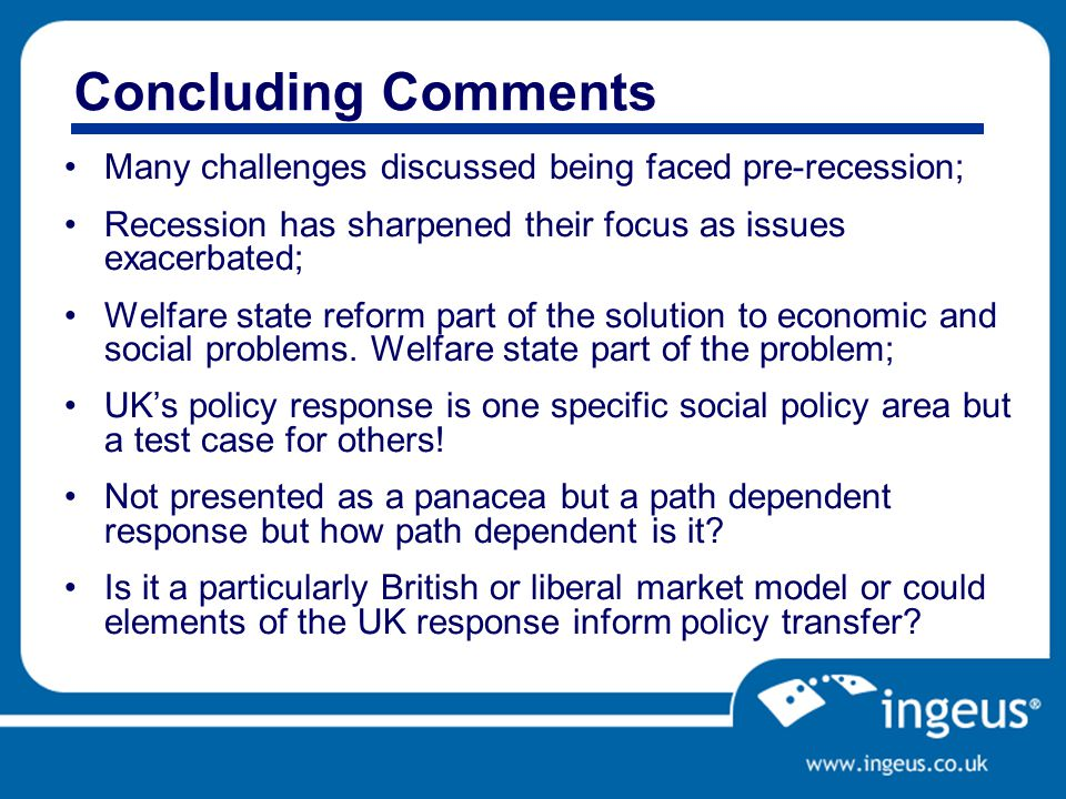 Concluding Comments Many challenges discussed being faced pre-recession; Recession has sharpened their focus as issues exacerbated; Welfare state reform part of the solution to economic and social problems.