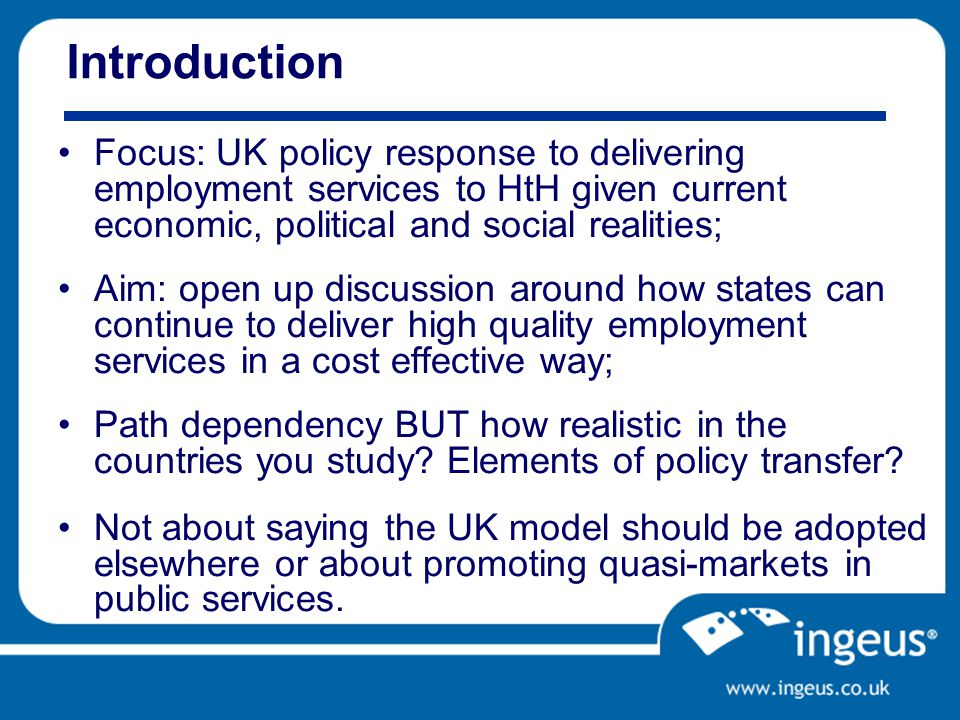 Introduction Focus: UK policy response to delivering employment services to HtH given current economic, political and social realities; Aim: open up discussion around how states can continue to deliver high quality employment services in a cost effective way; Path dependency BUT how realistic in the countries you study.