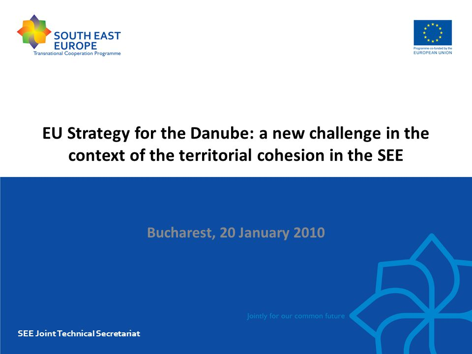 EU Strategy for the Danube: a new challenge in the context of the territorial cohesion in the SEE Bucharest, 20 January 2010 SEE Joint Technical Secretariat
