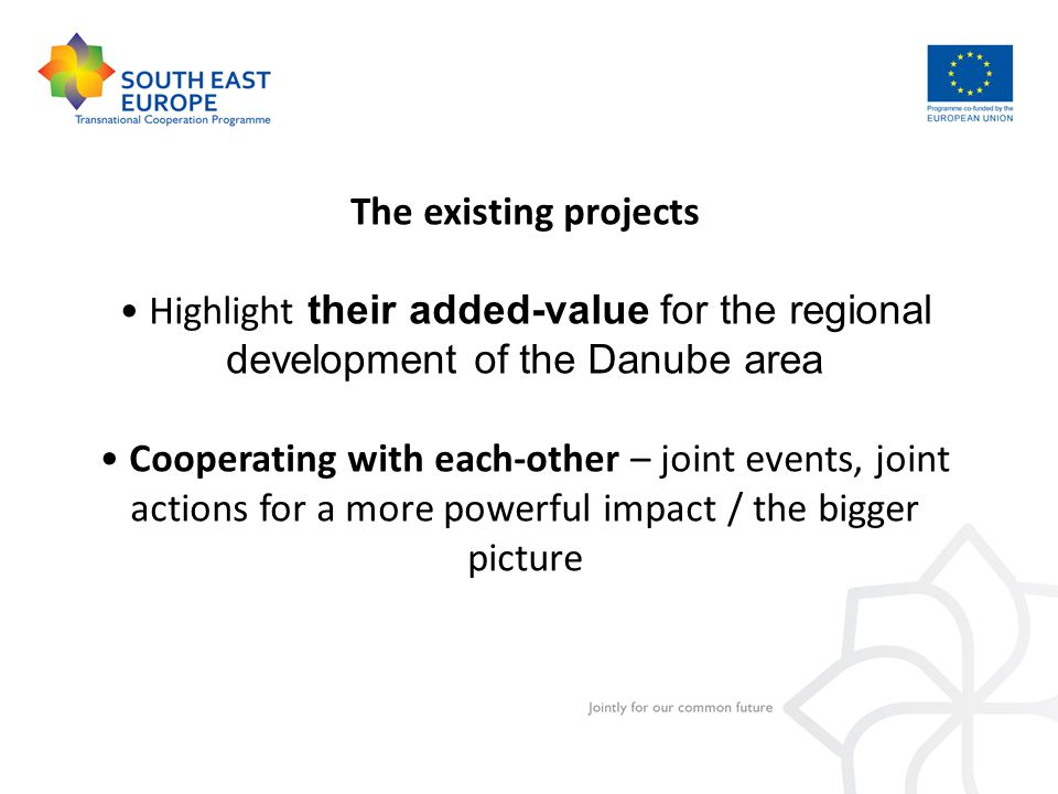 The existing projects Highlight their added-value for the regional development of the Danube area Cooperating with each-other – joint events, joint actions for a more powerful impact / the bigger picture