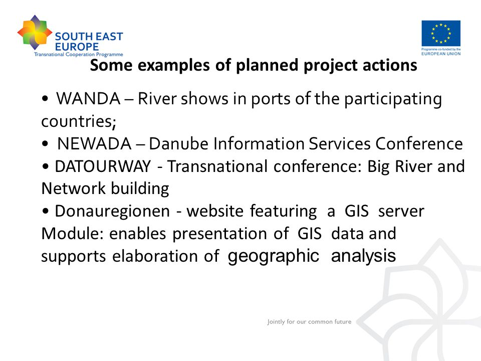 Some examples of planned project actions WANDA – River shows in ports of the participating countries; NEWADA – Danube Information Services Conference DATOURWAY - Transnational conference: Big River and Network building Donauregionen - website featuring a GIS server Module: enables presentation of GIS data and supports elaboration of geographic analysis