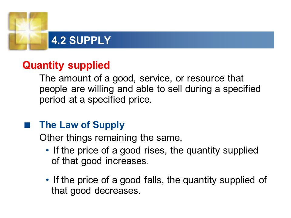 4.2 SUPPLY Quantity supplied The amount of a good, service, or resource that people are willing and able to sell during a specified period at a specified price.