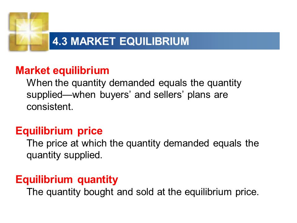 4.3 MARKET EQUILIBRIUM Market equilibrium When the quantity demanded equals the quantity supplied—when buyers' and sellers' plans are consistent.