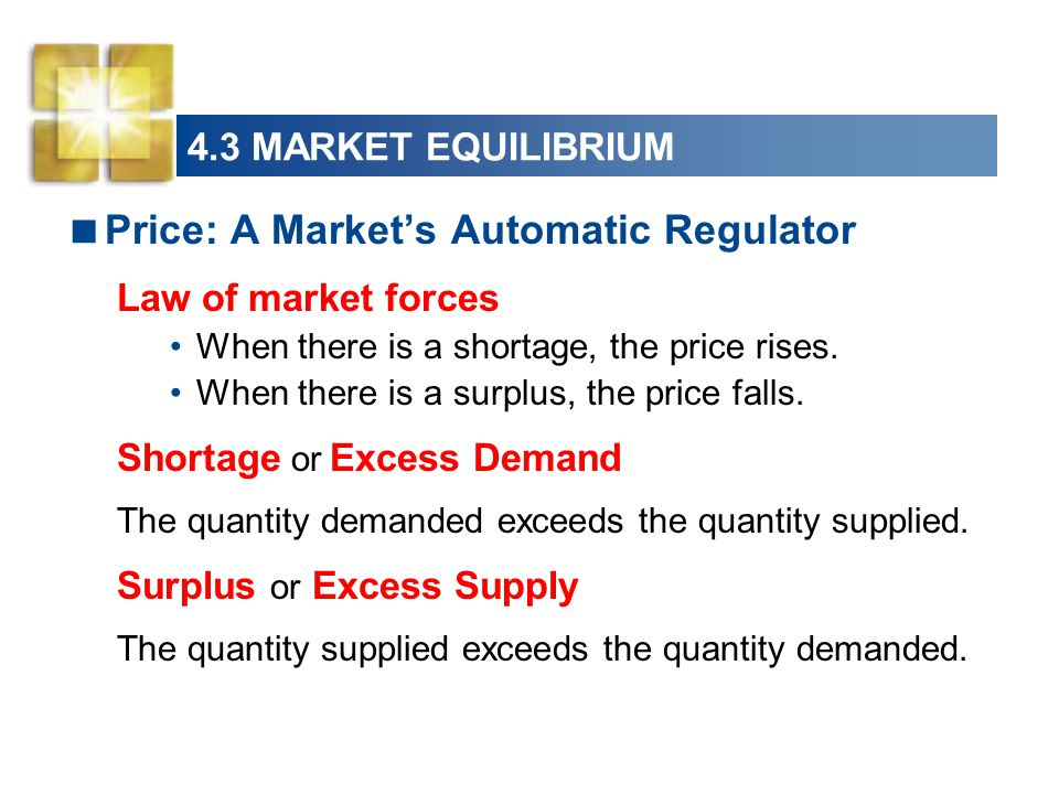 4.3 MARKET EQUILIBRIUM  Price: A Market's Automatic Regulator Law of market forces When there is a shortage, the price rises.