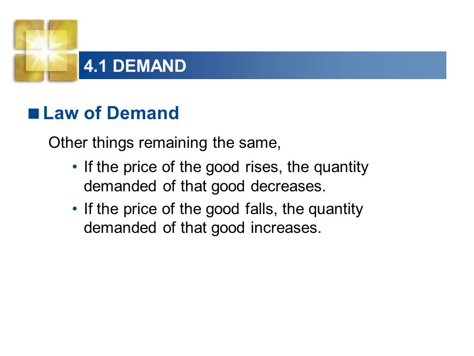4.1 DEMAND  Law of Demand Other things remaining the same, If the price of the good rises, the quantity demanded of that good decreases.