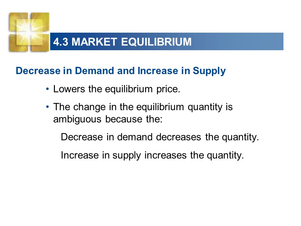 4.3 MARKET EQUILIBRIUM Decrease in Demand and Increase in Supply Lowers the equilibrium price.