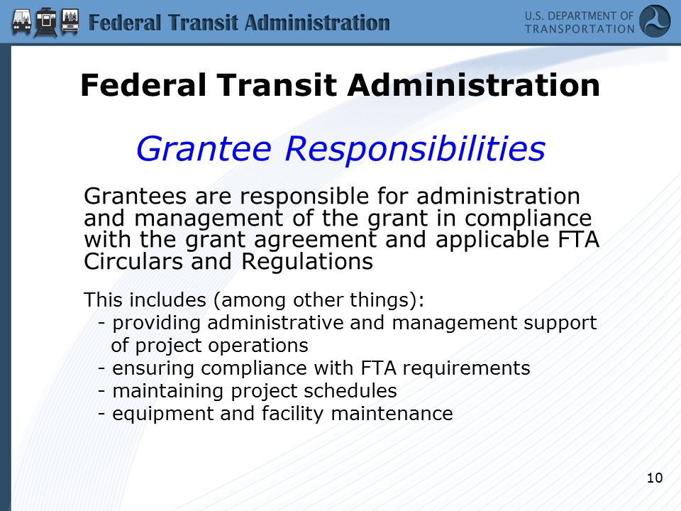 10 Grantee Responsibilities Grantees are responsible for administration and management of the grant in compliance with the grant agreement and applicable FTA Circulars and Regulations This includes (among other things): - providing administrative and management support of project operations - ensuring compliance with FTA requirements - maintaining project schedules - equipment and facility maintenance Federal Transit Administration