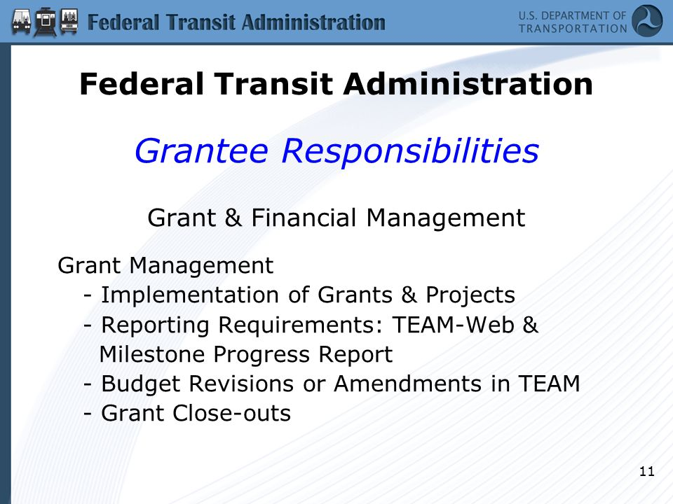 11 Grantee Responsibilities Grant & Financial Management Grant Management - Implementation of Grants & Projects - Reporting Requirements: TEAM-Web & Milestone Progress Report - Budget Revisions or Amendments in TEAM - Grant Close-outs Federal Transit Administration