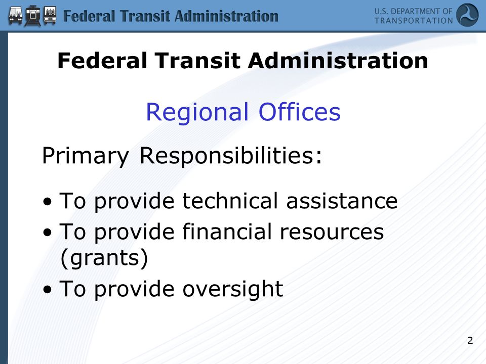 2 Regional Offices Primary Responsibilities: To provide technical assistance To provide financial resources (grants) To provide oversight Federal Transit Administration
