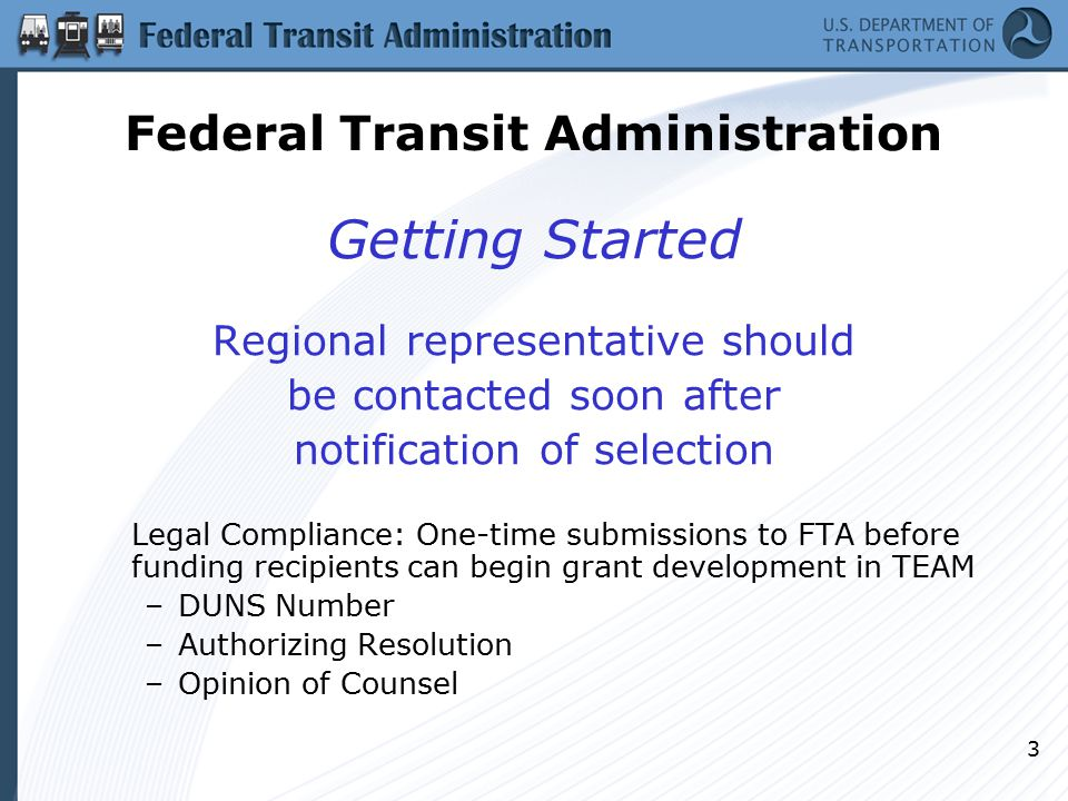 3 Getting Started Regional representative should be contacted soon after notification of selection Legal Compliance: One-time submissions to FTA before funding recipients can begin grant development in TEAM –DUNS Number –Authorizing Resolution –Opinion of Counsel