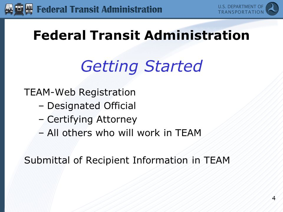 4 Getting Started TEAM-Web Registration –Designated Official –Certifying Attorney –All others who will work in TEAM Submittal of Recipient Information in TEAM Federal Transit Administration