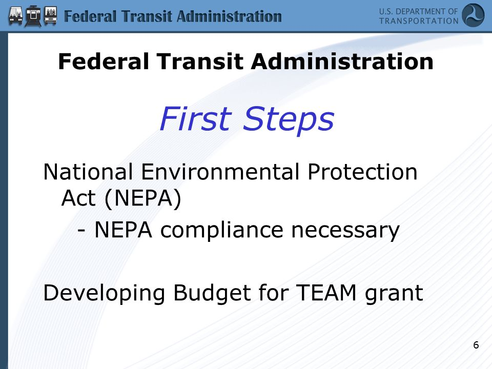 6 First Steps National Environmental Protection Act (NEPA) - NEPA compliance necessary Developing Budget for TEAM grant Federal Transit Administration