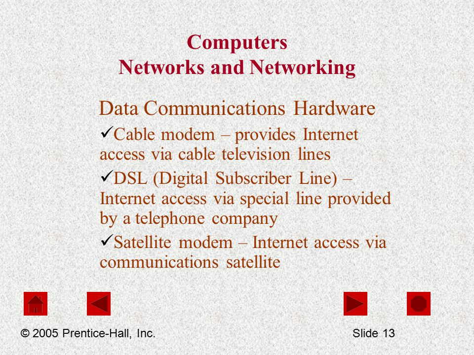 Computers Networks and Networking Data Communications Hardware Cable modem – provides Internet access via cable television lines DSL (Digital Subscriber Line) – Internet access via special line provided by a telephone company Satellite modem – Internet access via communications satellite © 2005 Prentice-Hall, Inc.Slide 13