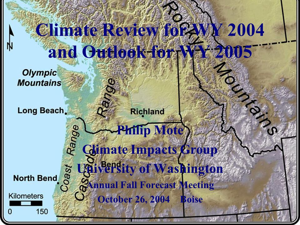 Climate Review for WY 2004 and Outlook for WY 2005 Philip Mote Climate Impacts Group University of Washington Annual Fall Forecast Meeting October 26, 2004 Boise