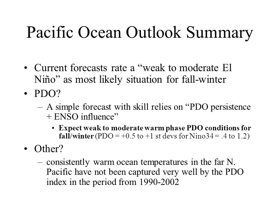 Pacific Ocean Outlook Summary Current forecasts rate a weak to moderate El Niño as most likely situation for fall-winter PDO.