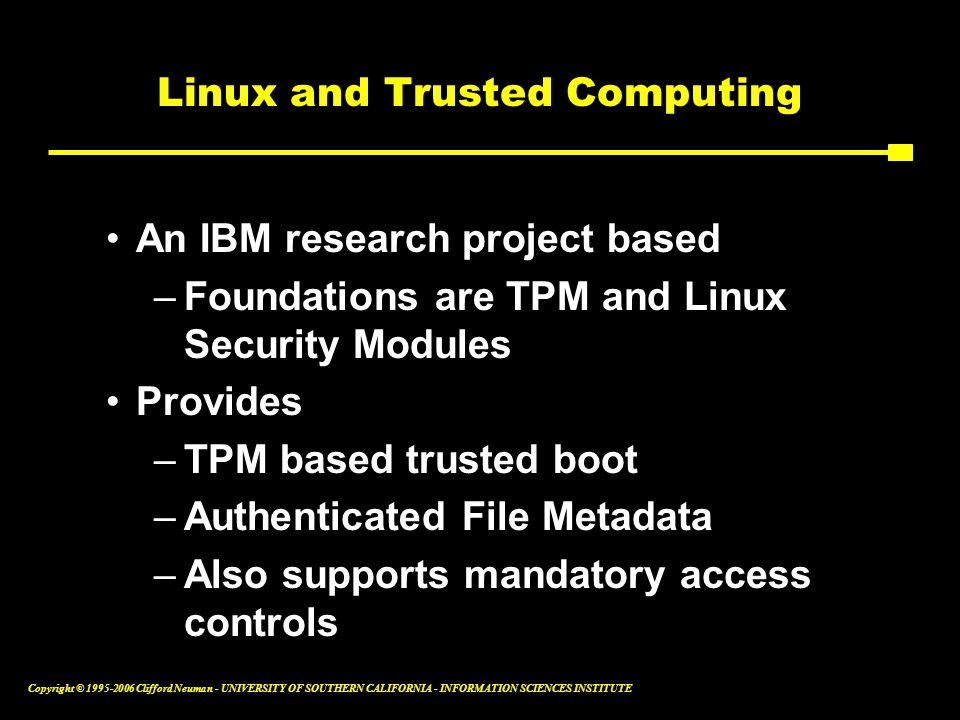 Copyright © Clifford Neuman - UNIVERSITY OF SOUTHERN CALIFORNIA - INFORMATION SCIENCES INSTITUTE Linux and Trusted Computing An IBM research project based –Foundations are TPM and Linux Security Modules Provides –TPM based trusted boot –Authenticated File Metadata –Also supports mandatory access controls