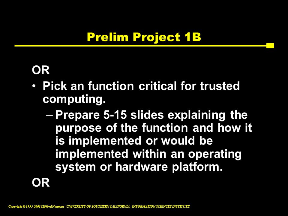 Copyright © Clifford Neuman - UNIVERSITY OF SOUTHERN CALIFORNIA - INFORMATION SCIENCES INSTITUTE Prelim Project 1B OR Pick an function critical for trusted computing.