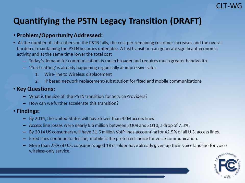 10 CLT-WG Quantifying the PSTN Legacy Transition (DRAFT) Problem/Opportunity Addressed: As the number of subscribers on the PSTN falls, the cost per remaining customer increases and the overall burden of maintaining the PSTN becomes untenable.