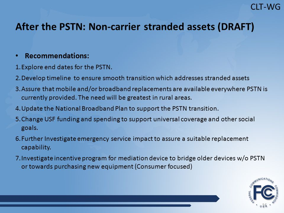 16 CLT-WG After the PSTN: Non-carrier stranded assets (DRAFT) Recommendations: 1.