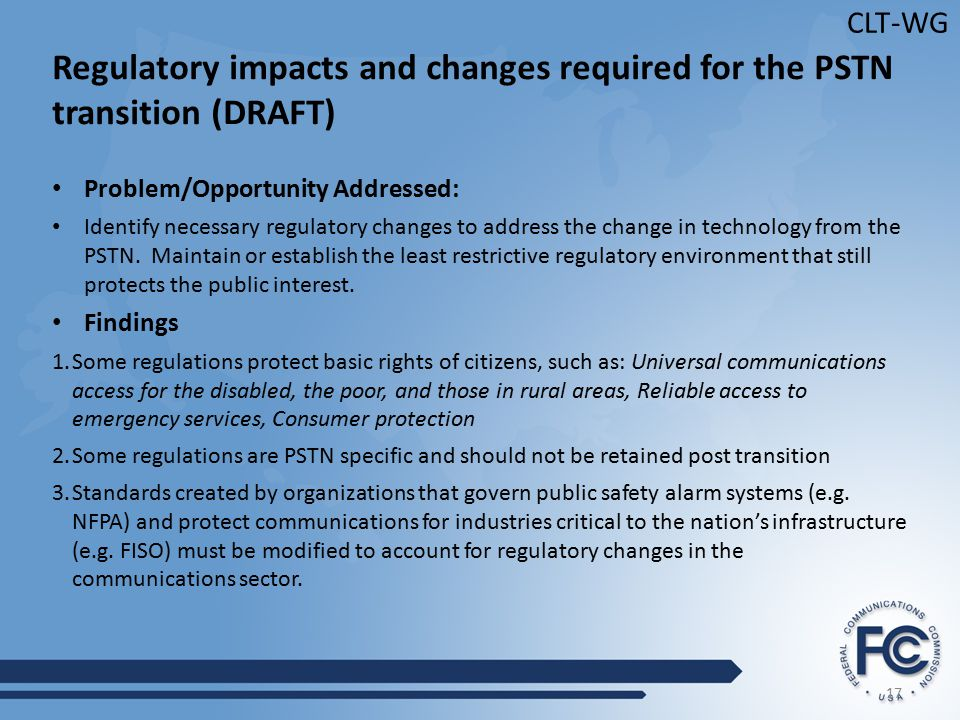 17 CLT-WG Regulatory impacts and changes required for the PSTN transition (DRAFT) Problem/Opportunity Addressed: Identify necessary regulatory changes to address the change in technology from the PSTN.