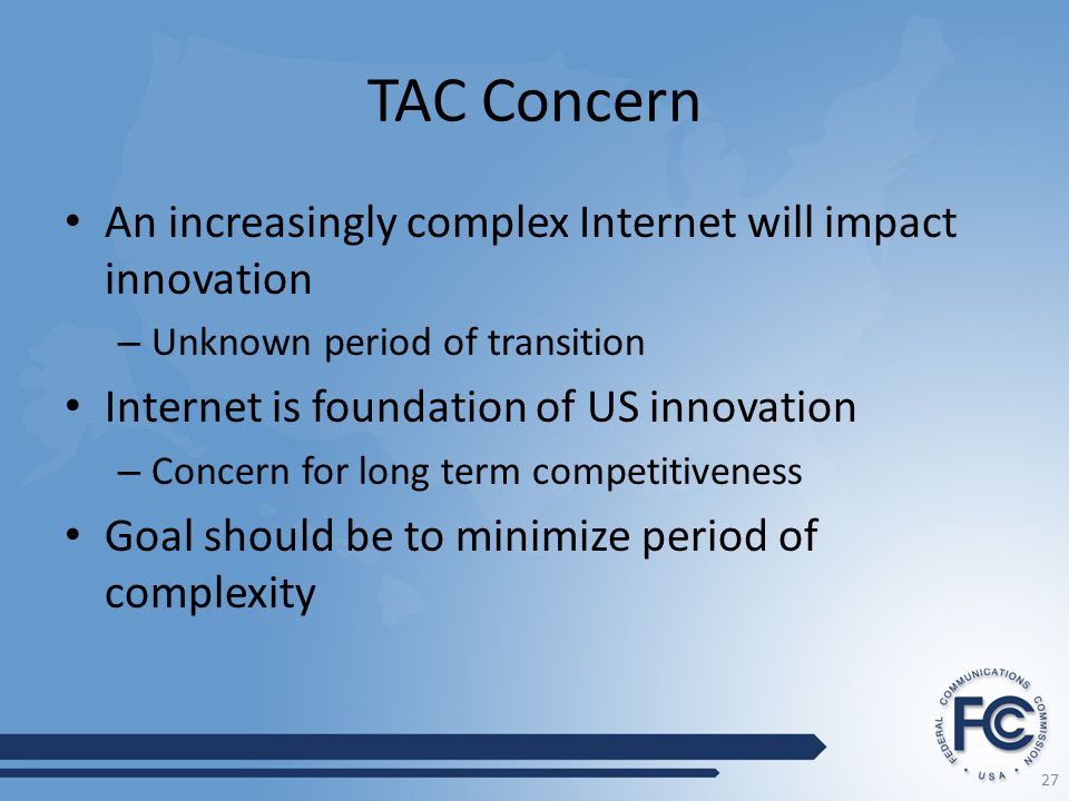TAC Concern An increasingly complex Internet will impact innovation – Unknown period of transition Internet is foundation of US innovation – Concern for long term competitiveness Goal should be to minimize period of complexity 27