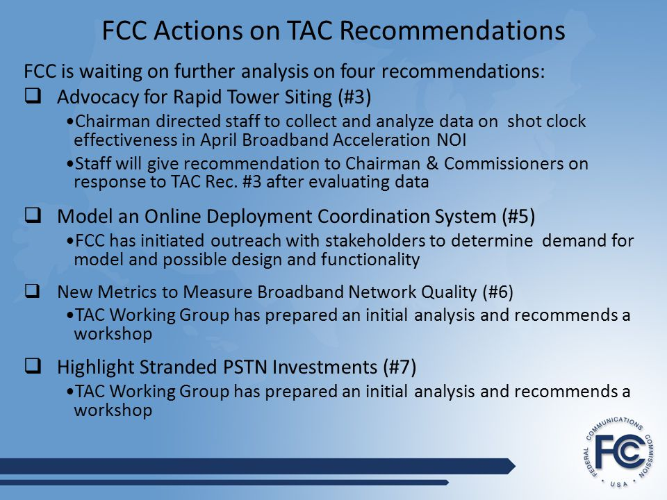 FCC Actions on TAC Recommendations FCC is waiting on further analysis on four recommendations:  Advocacy for Rapid Tower Siting (#3) Chairman directed staff to collect and analyze data on shot clock effectiveness in April Broadband Acceleration NOI Staff will give recommendation to Chairman & Commissioners on response to TAC Rec.