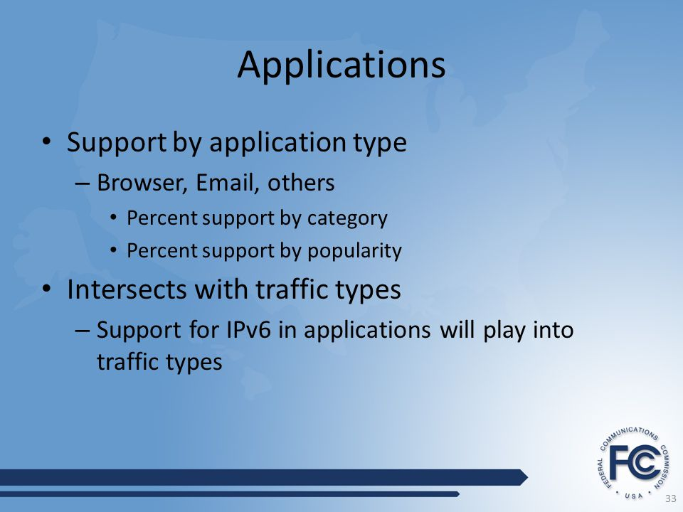 Applications Support by application type – Browser, Email, others Percent support by category Percent support by popularity Intersects with traffic types – Support for IPv6 in applications will play into traffic types 33