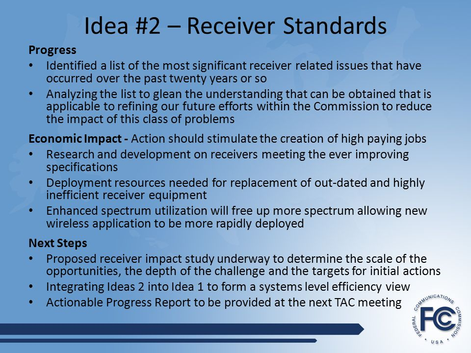 Idea #2 – Receiver Standards Progress Identified a list of the most significant receiver related issues that have occurred over the past twenty years or so Analyzing the list to glean the understanding that can be obtained that is applicable to refining our future efforts within the Commission to reduce the impact of this class of problems Economic Impact - Action should stimulate the creation of high paying jobs Research and development on receivers meeting the ever improving specifications Deployment resources needed for replacement of out-dated and highly inefficient receiver equipment Enhanced spectrum utilization will free up more spectrum allowing new wireless application to be more rapidly deployed Next Steps Proposed receiver impact study underway to determine the scale of the opportunities, the depth of the challenge and the targets for initial actions Integrating Ideas 2 into Idea 1 to form a systems level efficiency view Actionable Progress Report to be provided at the next TAC meeting