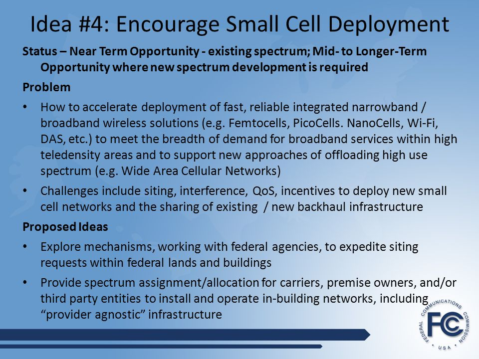 Idea #4: Encourage Small Cell Deployment Status – Near Term Opportunity - existing spectrum; Mid- to Longer-Term Opportunity where new spectrum development is required Problem How to accelerate deployment of fast, reliable integrated narrowband / broadband wireless solutions (e.g.